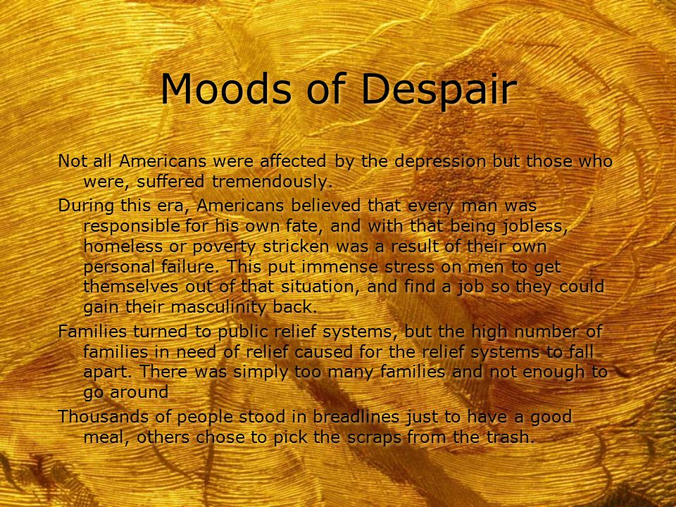Moods of Despair Not all Americans were affected by the depression but those who were, suffered tremendously. During this era, Americans believed that