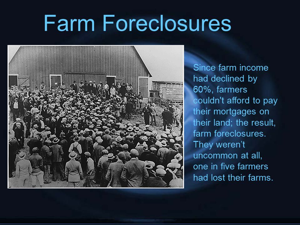 Farm Foreclosures Since farm income had declined by 60%, farmers couldn't afford to pay their mortgages on their land; the result, farm foreclosures.