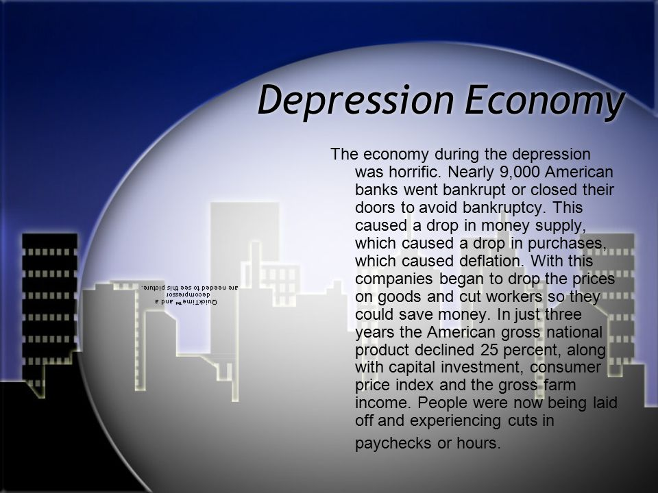 Depression Economy The economy during the depression was horrific. Nearly 9,000 American banks went bankrupt or closed their doors to avoid bankruptcy