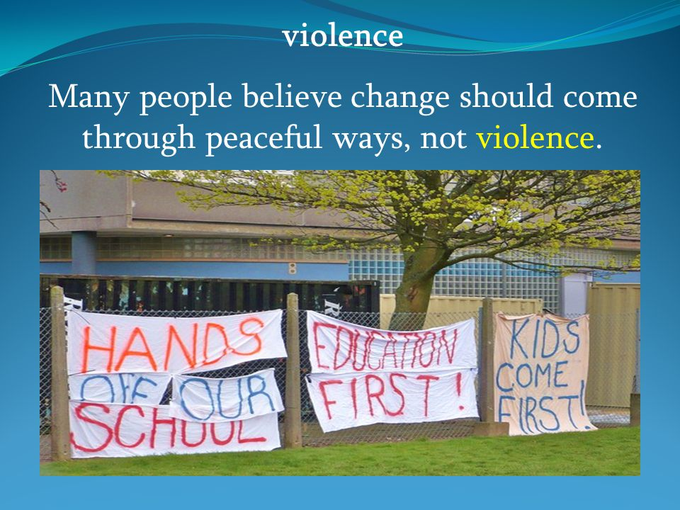 violence Many people believe change should come through peaceful ways, not violence.