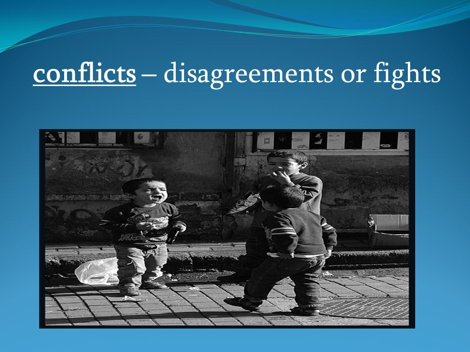 conflicts – disagreements or fights