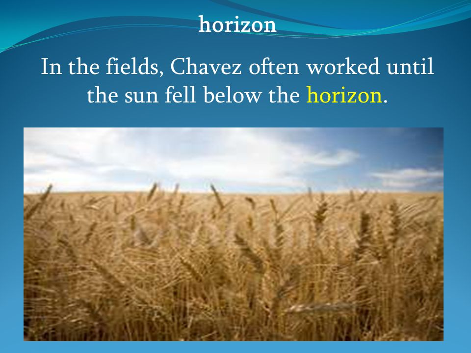 horizon In the fields, Chavez often worked until the sun fell below the horizon.