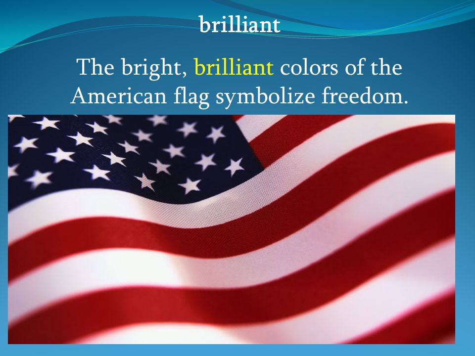 brilliant The bright, brilliant colors of the American flag symbolize freedom.