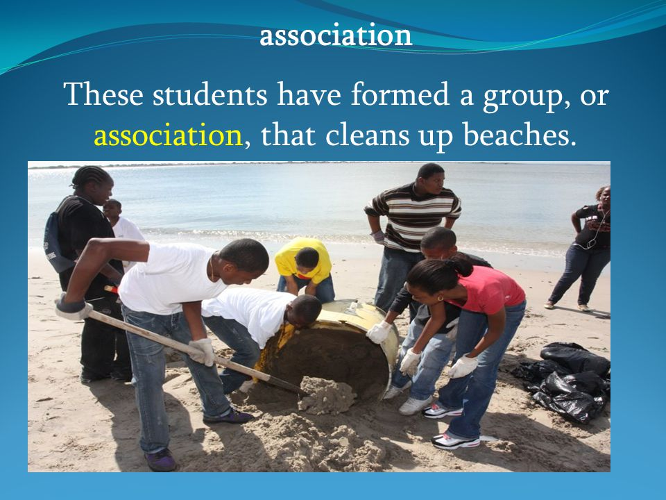 association These students have formed a group, or association, that cleans up beaches.