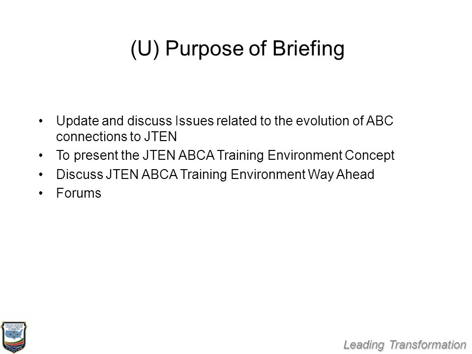 Leading Transformation (U) Purpose of Briefing Update and discuss Issues related to the evolution of ABC connections to JTEN To present the JTEN ABCA Training Environment Concept Discuss JTEN ABCA Training Environment Way Ahead Forums