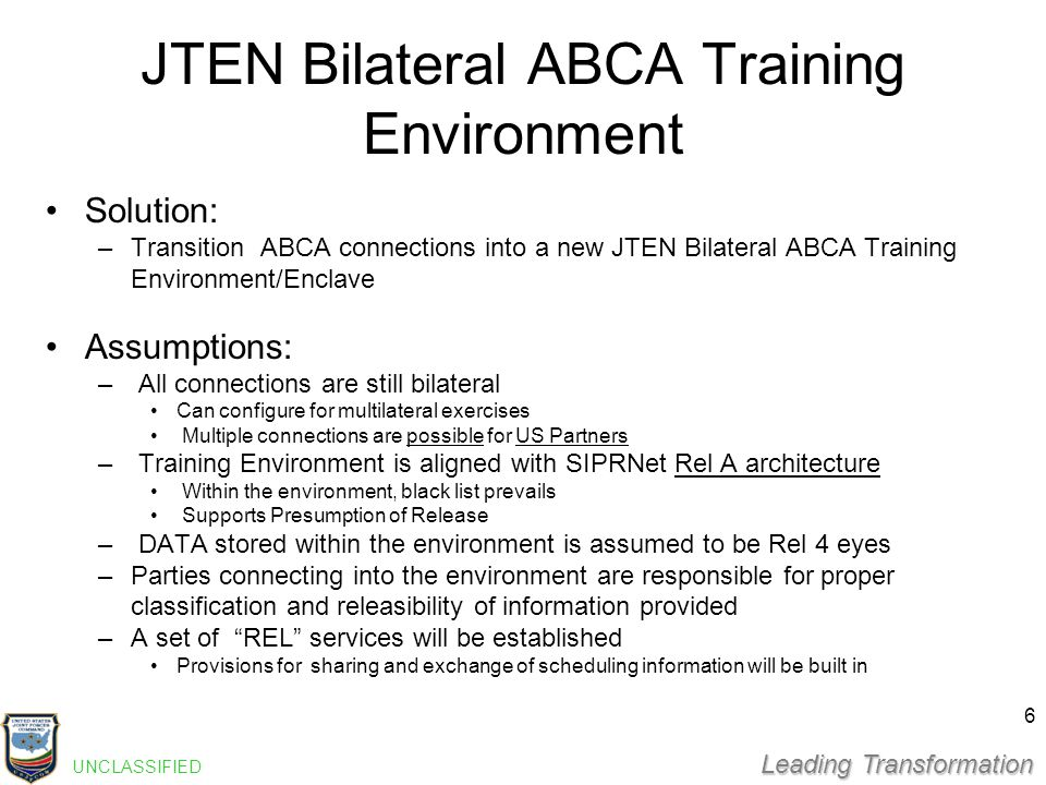 Leading Transformation JTEN Bilateral ABCA Training Environment Solution: –Transition ABCA connections into a new JTEN Bilateral ABCA Training Environment/Enclave Assumptions: – All connections are still bilateral Can configure for multilateral exercises Multiple connections are possible for US Partners – Training Environment is aligned with SIPRNet Rel A architectureRel A architecture Within the environment, black list prevails Supports Presumption of Release – DATA stored within the environment is assumed to be Rel 4 eyes –Parties connecting into the environment are responsible for proper classification and releasibility of information provided –A set of REL services will be established Provisions for sharing and exchange of scheduling information will be built in UNCLASSIFIED 6