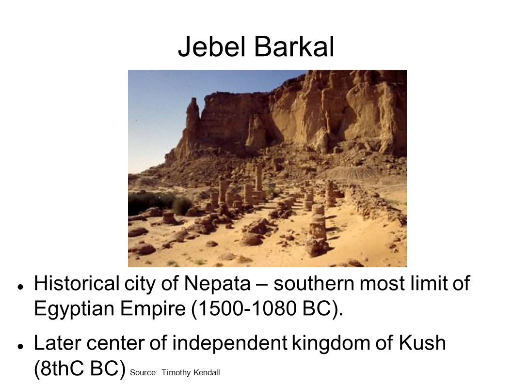 Jebel Barkal Historical city of Nepata – southern most limit of Egyptian Empire (1500-1080 BC). Later center of independent kingdom of Kush (8thC BC)