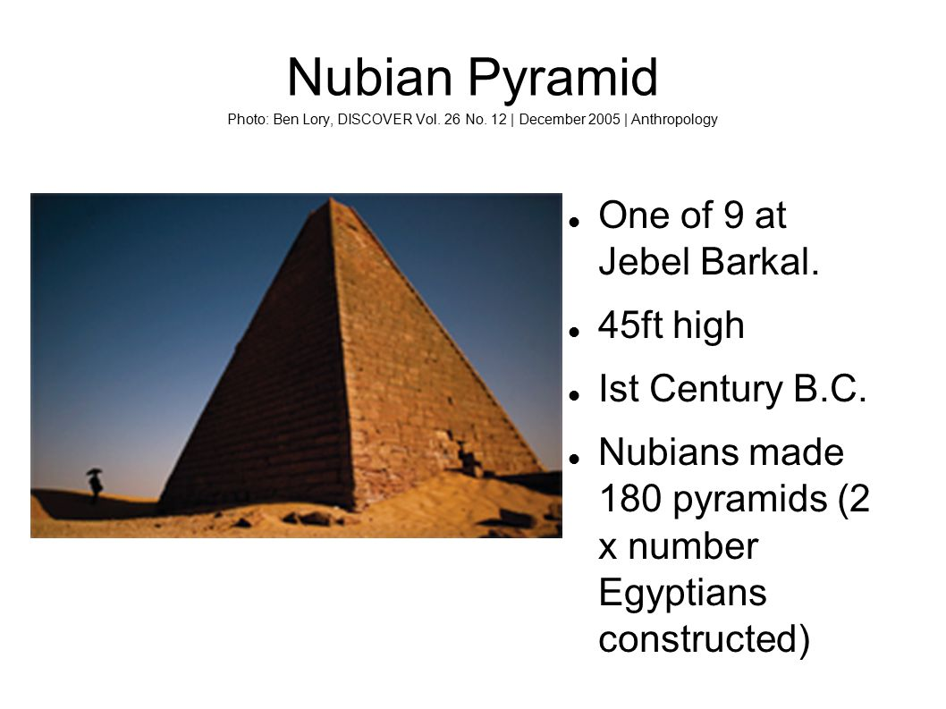 Nubian Pyramid Photo: Ben Lory, DISCOVER Vol. 26 No. 12 | December 2005 | Anthropology One of 9 at Jebel Barkal. 45ft high Ist Century B.C. Nubians ma