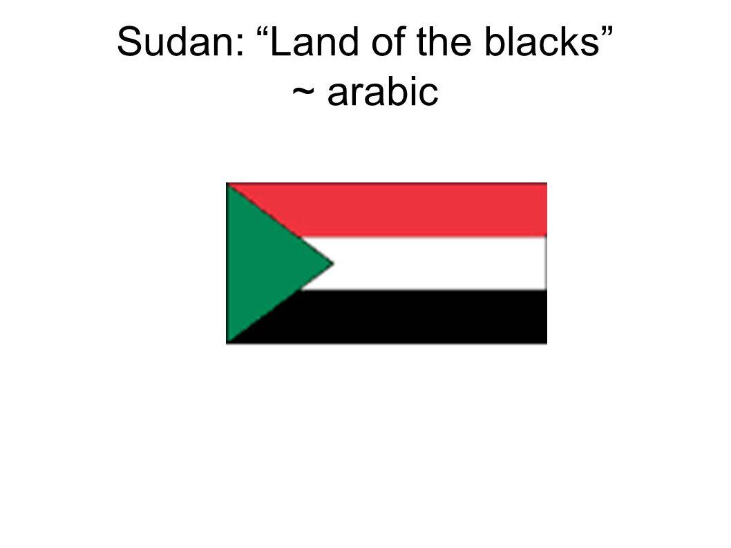 "Sudan: ""Land of the blacks"" ~ arabic"