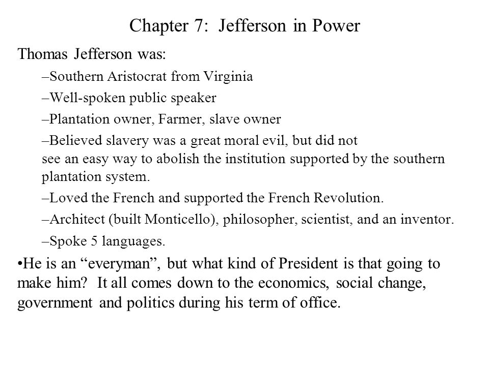Chapter 7: Jefferson in Power Thomas Jefferson was: –Southern Aristocrat from Virginia –Well-spoken public speaker –Plantation owner, Farmer, slave owner –Believed slavery was a great moral evil, but did not see an easy way to abolish the institution supported by the southern plantation system.