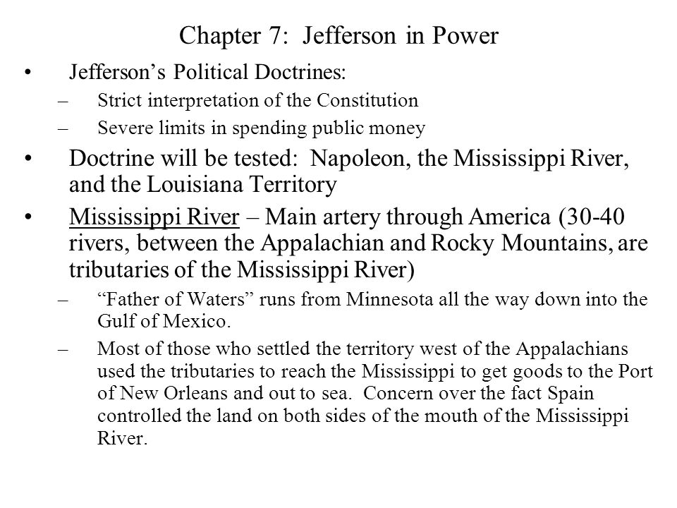 Chapter 7: Jefferson in Power Jefferson's Political Doctrines: –Strict interpretation of the Constitution –Severe limits in spending public money Doctrine will be tested: Napoleon, the Mississippi River, and the Louisiana Territory Mississippi River – Main artery through America (30-40 rivers, between the Appalachian and Rocky Mountains, are tributaries of the Mississippi River) – Father of Waters runs from Minnesota all the way down into the Gulf of Mexico.