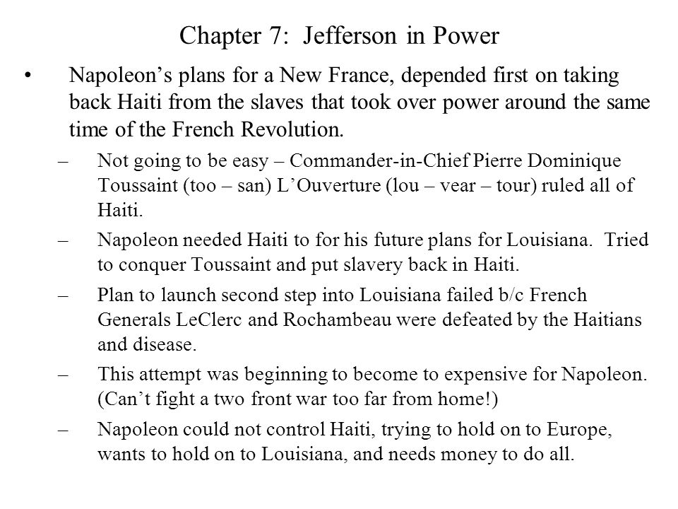 Chapter 7: Jefferson in Power Napoleon's plans for a New France, depended first on taking back Haiti from the slaves that took over power around the same time of the French Revolution.
