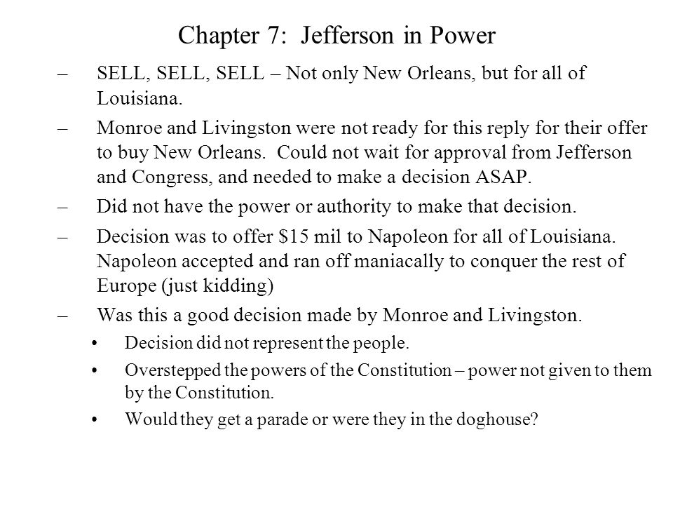 Chapter 7: Jefferson in Power Monroe and Livingston has put Jefferson in a tight spot: –The Constitution does not say who has the power to buy land.