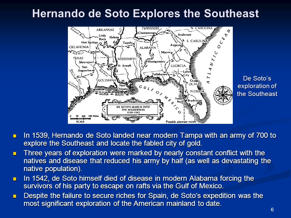 6 Hernando de Soto Explores the Southeast In 1539, Hernando de Soto landed near modern Tampa with an army of 700 to explore the Southeast and locate the fabled city of gold.