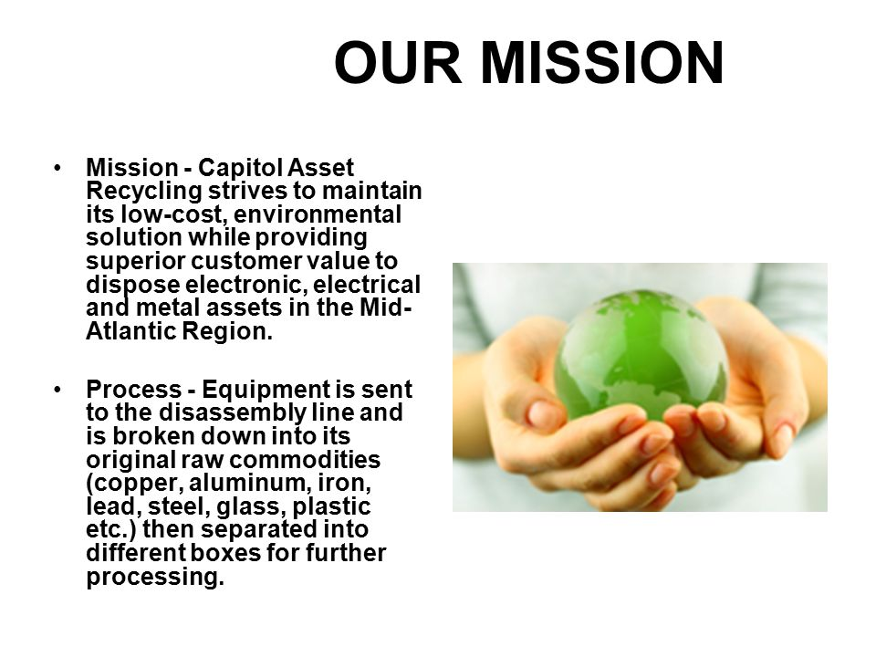 Mission - Capitol Asset Recycling strives to maintain its low-cost, environmental solution while providing superior customer value to dispose electronic, electrical and metal assets in the Mid- Atlantic Region.