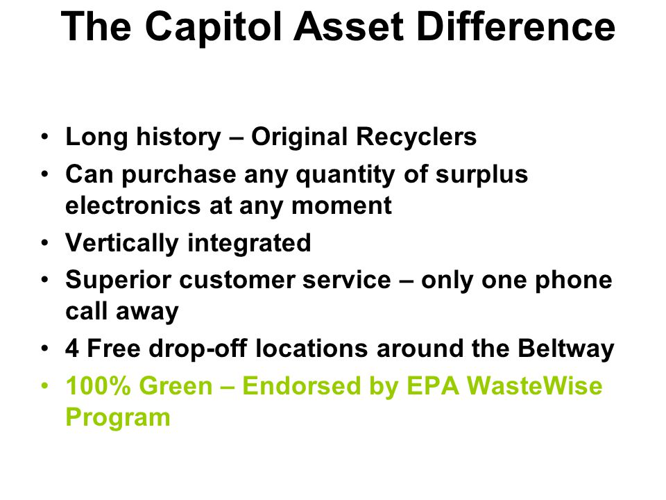 The Capitol Asset Difference Long history – Original Recyclers Can purchase any quantity of surplus electronics at any moment Vertically integrated Superior customer service – only one phone call away 4 Free drop-off locations around the Beltway 100% Green – Endorsed by EPA WasteWise Program