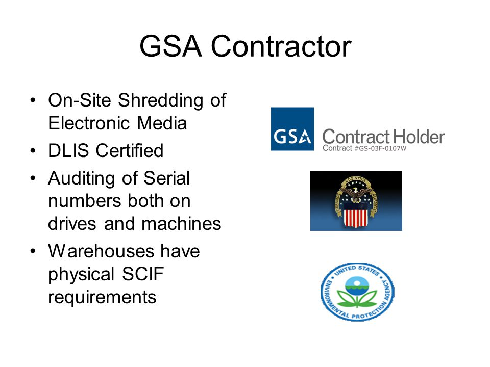GSA Contractor On-Site Shredding of Electronic Media DLIS Certified Auditing of Serial numbers both on drives and machines Warehouses have physical SCIF requirements