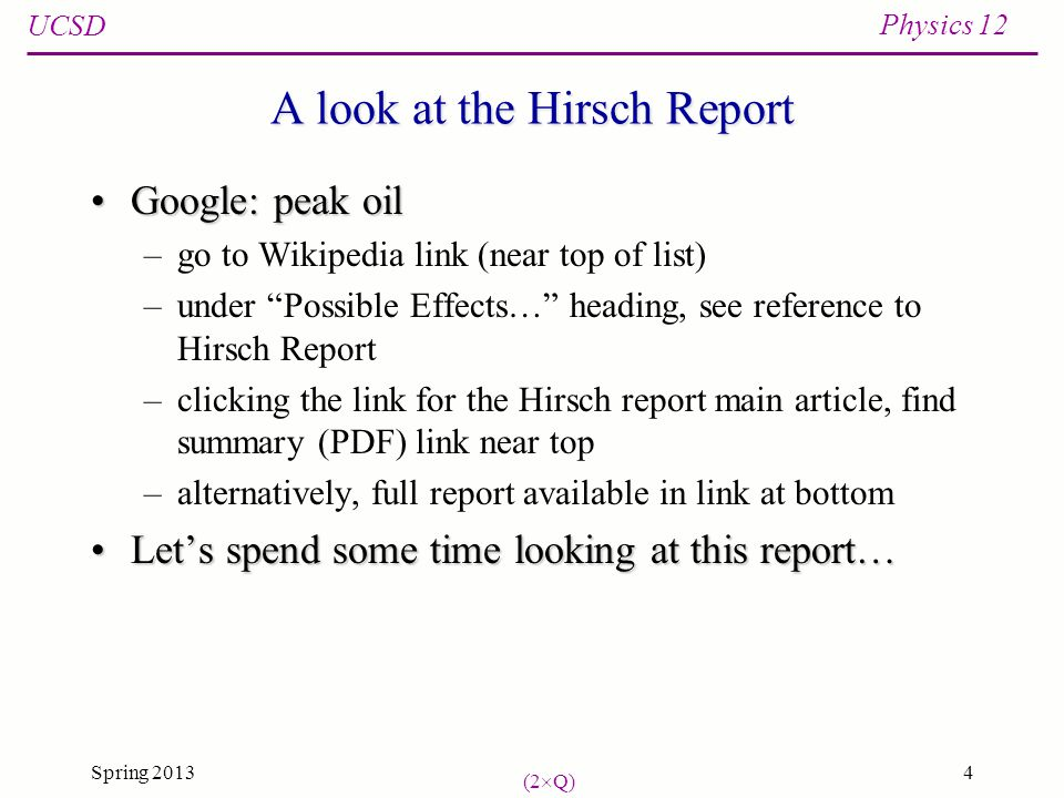 UCSD Physics 12 Spring 20134 A look at the Hirsch Report Google: peak oilGoogle: peak oil –go to Wikipedia link (near top of list) –under Possible Effects… heading, see reference to Hirsch Report –clicking the link for the Hirsch report main article, find summary (PDF) link near top –alternatively, full report available in link at bottom Let's spend some time looking at this report…Let's spend some time looking at this report… (2  Q)