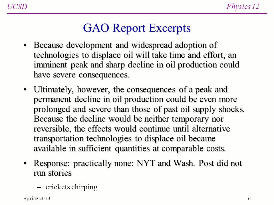 UCSD Physics 12 Spring 20136 GAO Report Excerpts Because development and widespread adoption of technologies to displace oil will take time and effort, an imminent peak and sharp decline in oil production could have severe consequences.Because development and widespread adoption of technologies to displace oil will take time and effort, an imminent peak and sharp decline in oil production could have severe consequences.