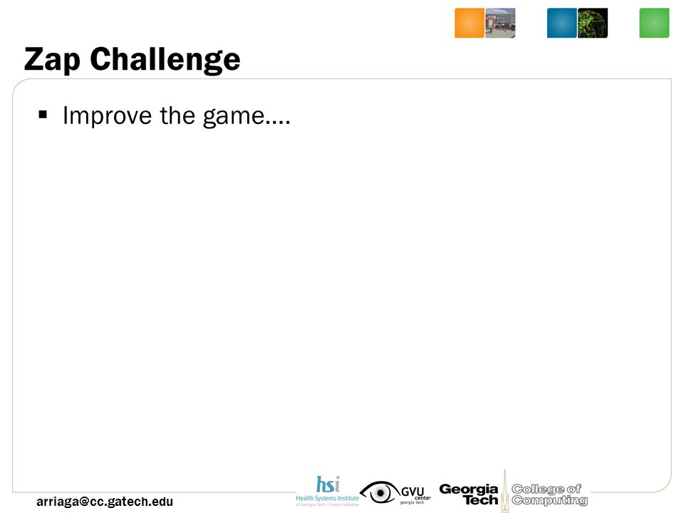 Zap Challenge  Improve the game…. arriaga@cc.gatech.edu