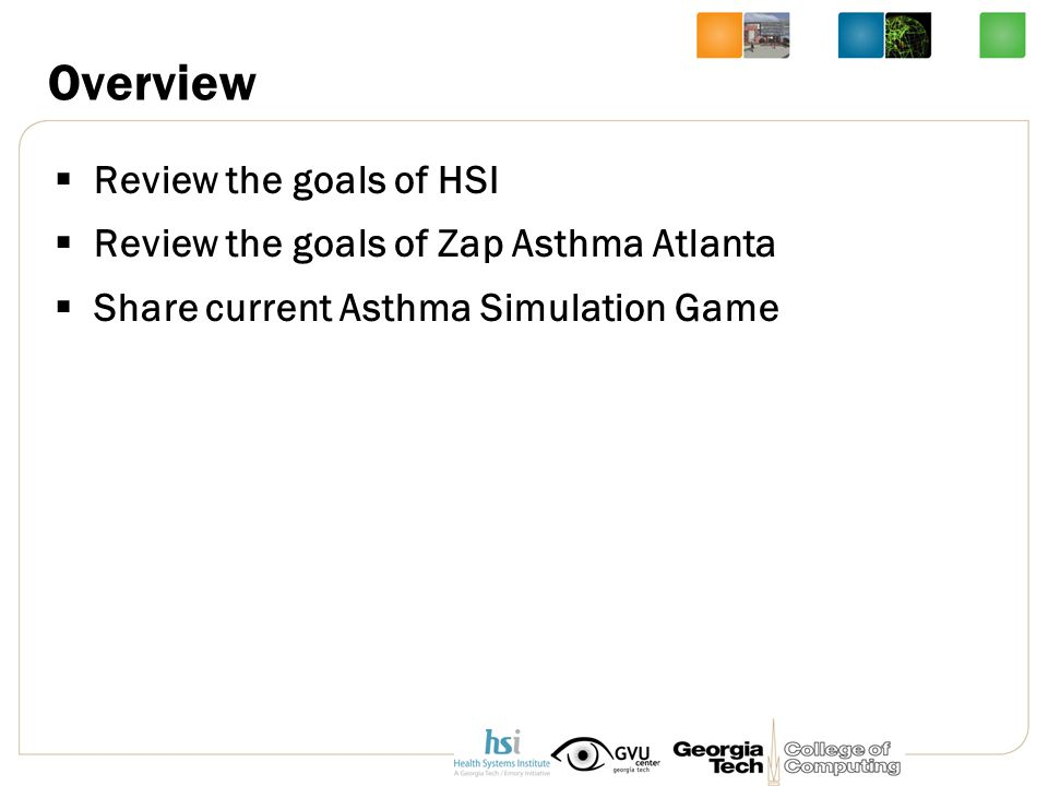 Overview  Review the goals of HSI  Review the goals of Zap Asthma Atlanta  Share current Asthma Simulation Game