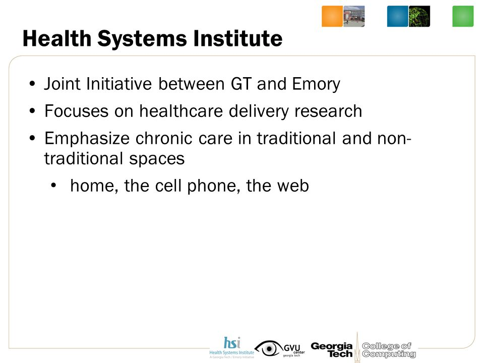 Health Systems Institute Joint Initiative between GT and Emory Focuses on healthcare delivery research Emphasize chronic care in traditional and non- traditional spaces home, the cell phone, the web