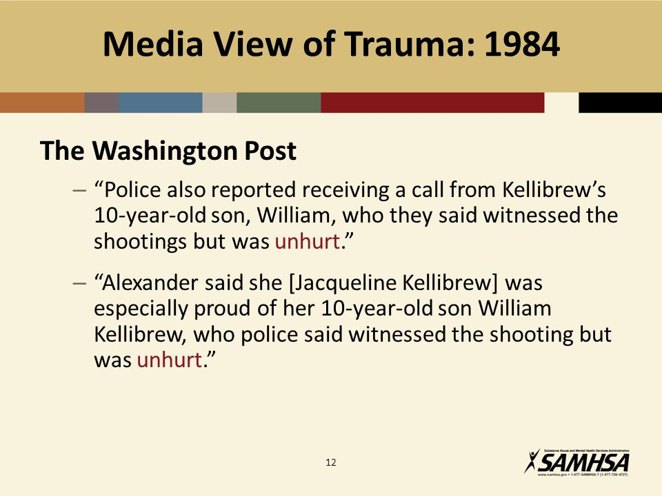 Media View of Trauma: 1984 The Washington Post – Police also reported receiving a call from Kellibrew's 10-year-old son, William, who they said witnessed the shootings but was unhurt. – Alexander said she [Jacqueline Kellibrew] was especially proud of her 10-year-old son William Kellibrew, who police said witnessed the shooting but was unhurt. 12