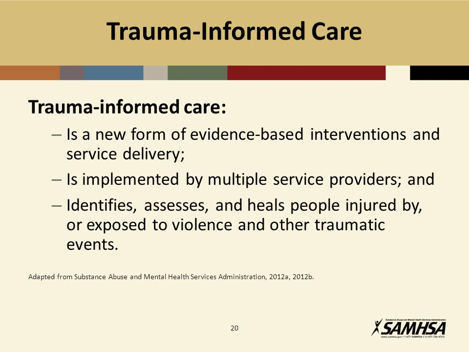 Trauma-Informed Care Trauma-informed care: – Is a new form of evidence-based interventions and service delivery; – Is implemented by multiple service providers; and – Identifies, assesses, and heals people injured by, or exposed to violence and other traumatic events.