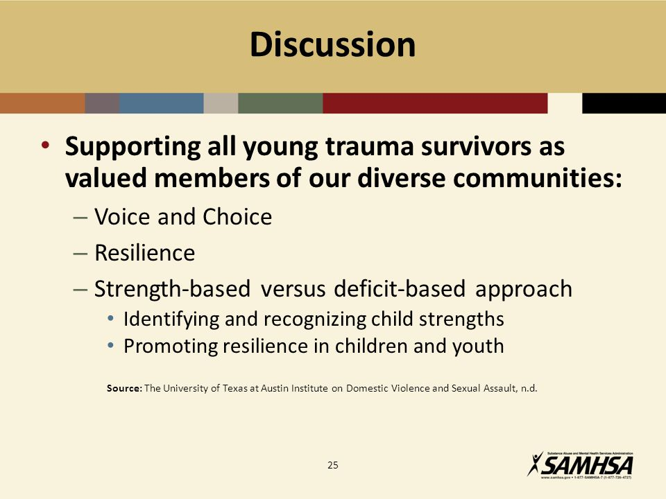 Discussion Supporting all young trauma survivors as valued members of our diverse communities: – Voice and Choice – Resilience – Strength-based versus deficit-based approach Identifying and recognizing child strengths Promoting resilience in children and youth Source: The University of Texas at Austin Institute on Domestic Violence and Sexual Assault, n.d.