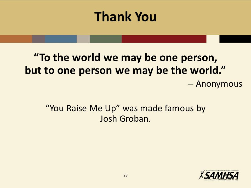 Thank You To the world we may be one person, but to one person we may be the world. – Anonymous You Raise Me Up was made famous by Josh Groban.