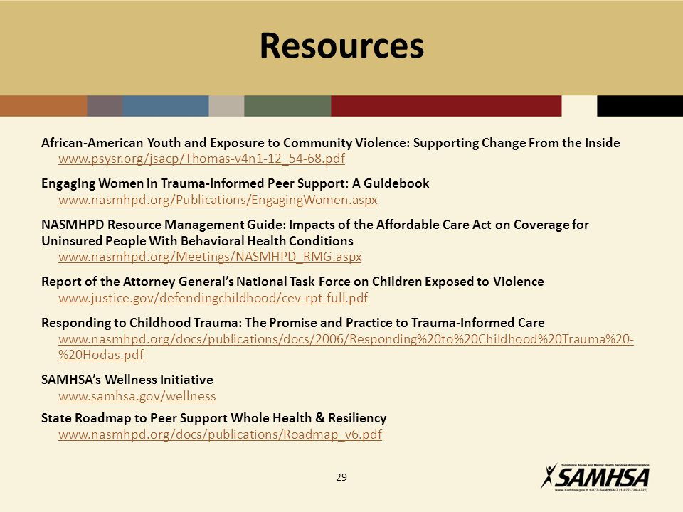 Resources African-American Youth and Exposure to Community Violence: Supporting Change From the Inside www.psysr.org/jsacp/Thomas-v4n1-12_54-68.pdf Engaging Women in Trauma-Informed Peer Support: A Guidebook www.nasmhpd.org/Publications/EngagingWomen.aspx NASMHPD Resource Management Guide: Impacts of the Affordable Care Act on Coverage for Uninsured People With Behavioral Health Conditions www.nasmhpd.org/Meetings/NASMHPD_RMG.aspx Report of the Attorney General's National Task Force on Children Exposed to Violence www.justice.gov/defendingchildhood/cev-rpt-full.pdf Responding to Childhood Trauma: The Promise and Practice to Trauma-Informed Care www.nasmhpd.org/docs/publications/docs/2006/Responding%20to%20Childhood%20Trauma%20- %20Hodas.pdf SAMHSA's Wellness Initiative www.samhsa.gov/wellness State Roadmap to Peer Support Whole Health & Resiliency www.nasmhpd.org/docs/publications/Roadmap_v6.pdf 29