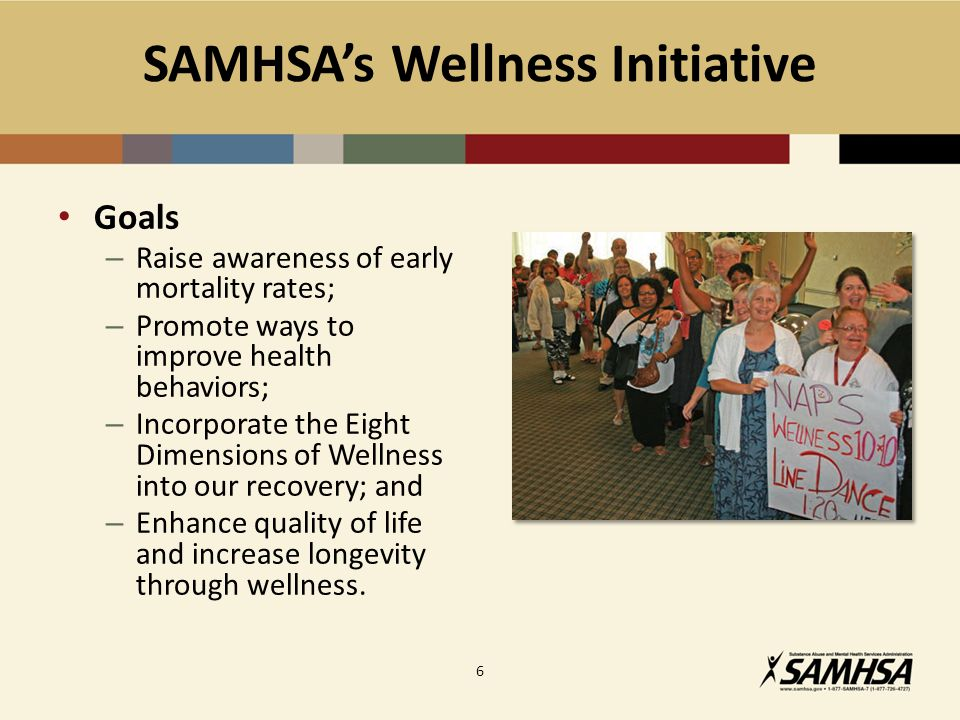 SAMHSA's Wellness Initiative Goals – Raise awareness of early mortality rates; – Promote ways to improve health behaviors; – Incorporate the Eight Dimensions of Wellness into our recovery; and – Enhance quality of life and increase longevity through wellness.