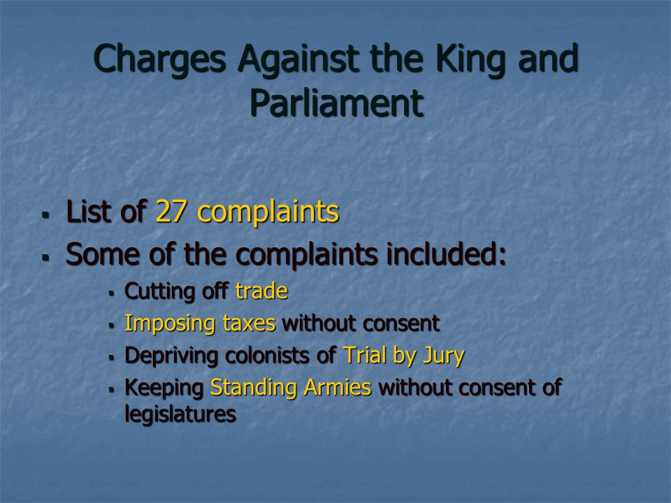 Charges Against the King and Parliament  List of 27 complaints  Some of the complaints included:  Cutting off trade  Imposing taxes without consent  Depriving colonists of Trial by Jury  Keeping Standing Armies without consent of legislatures