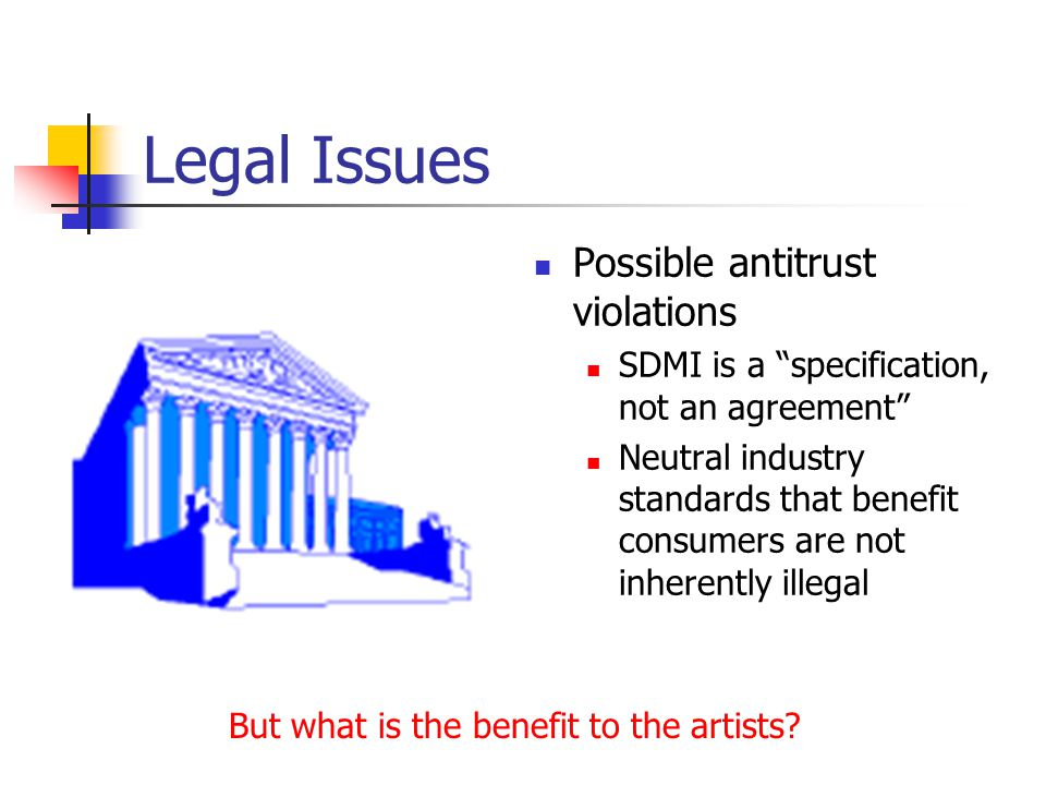 Legal Issues Possible antitrust violations SDMI is a specification, not an agreement Neutral industry standards that benefit consumers are not inherently illegal But what is the benefit to the artists