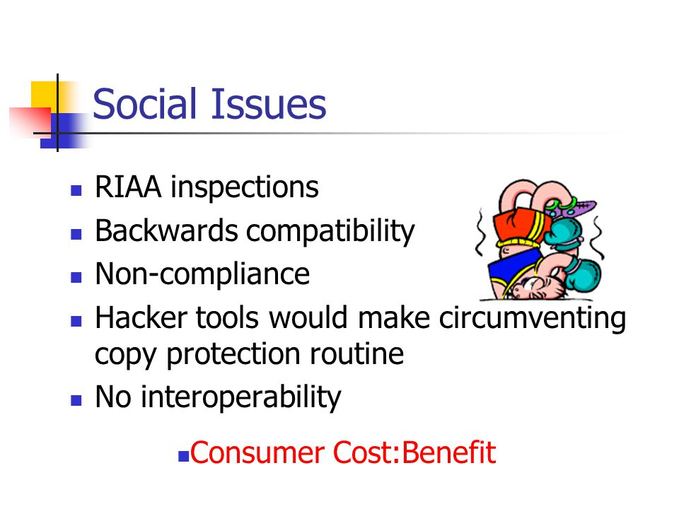 Social Issues RIAA inspections Backwards compatibility Non-compliance Hacker tools would make circumventing copy protection routine No interoperability Consumer Cost:Benefit