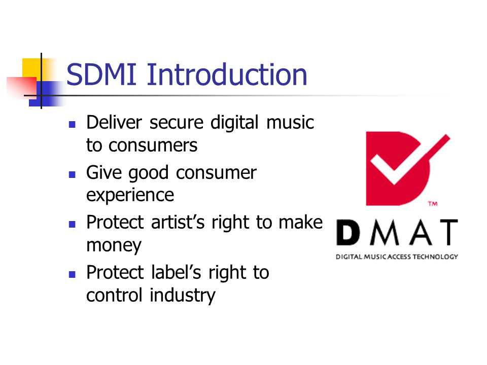 SDMI Introduction Deliver secure digital music to consumers Give good consumer experience Protect artist's right to make money Protect label's right to control industry