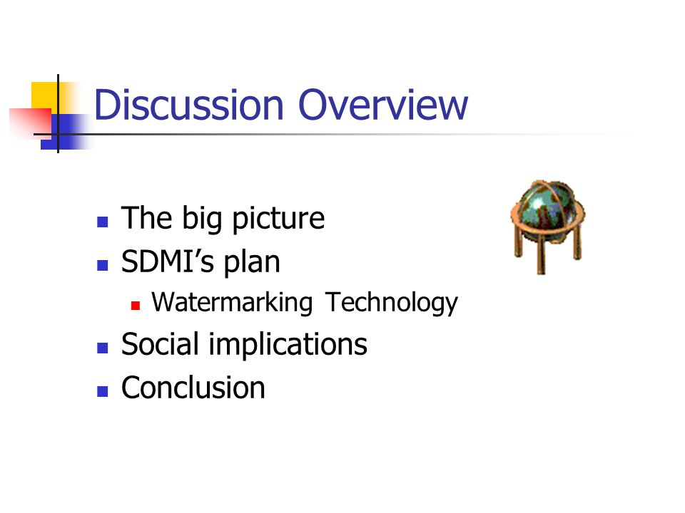 Discussion Overview The big picture SDMI's plan Watermarking Technology Social implications Conclusion