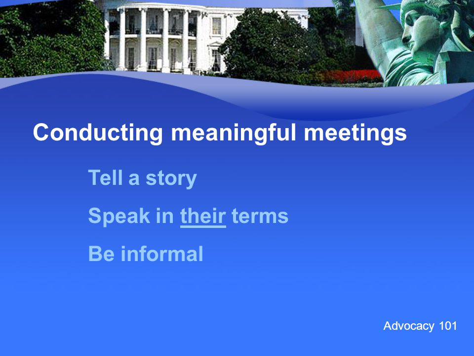 Conducting meaningful meetings Tell a story Speak in their terms Be informal Advocacy 101