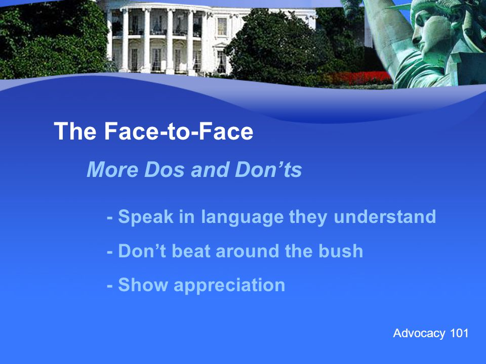 The Face-to-Face More Dos and Don'ts - Speak in language they understand - Don't beat around the bush - Show appreciation Advocacy 101