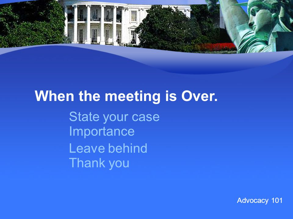 When the meeting is Over. State your case Importance Leave behind Thank you Advocacy 101