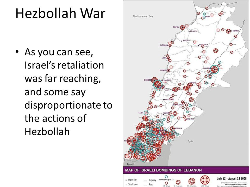 Hezbollah War As you can see, Israel's retaliation was far reaching, and some say disproportionate to the actions of Hezbollah