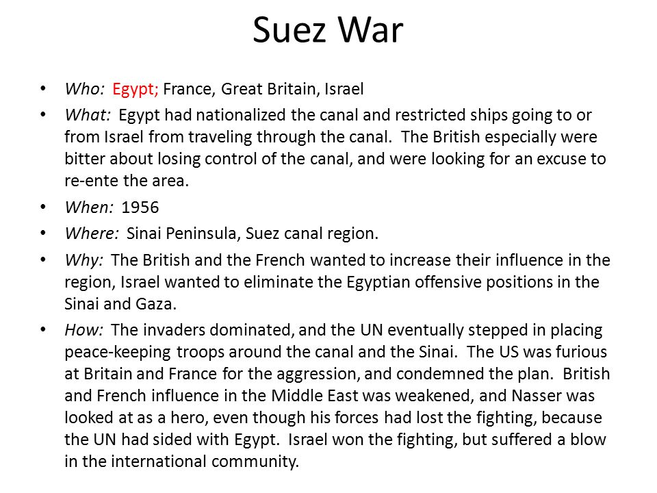 Suez War Who: Egypt; France, Great Britain, Israel What: Egypt had nationalized the canal and restricted ships going to or from Israel from traveling