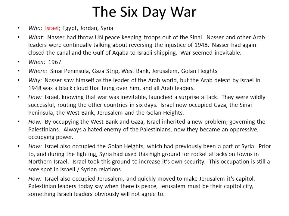 The Six Day War Who: Israel; Egypt, Jordan, Syria What: Nasser had throw UN peace-keeping troops out of the Sinai. Nasser and other Arab leaders were