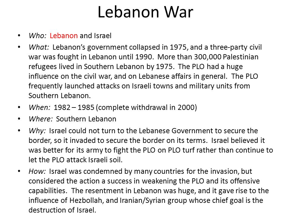 Lebanon War Who: Lebanon and Israel What: Lebanon's government collapsed in 1975, and a three-party civil war was fought in Lebanon until 1990. More t