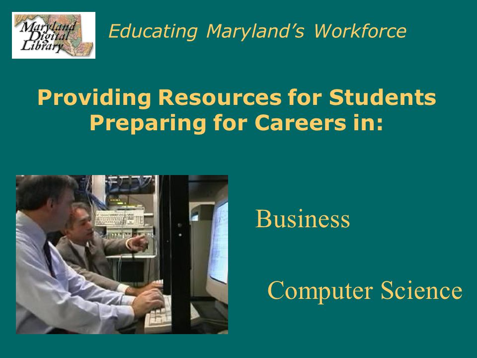 Educating Maryland's Workforce Providing Resources for Students Preparing for Careers in: Business Computer Science