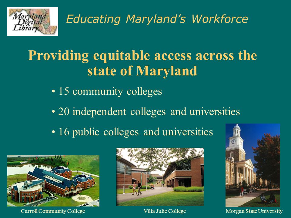 Educating Maryland's Workforce Providing equitable access across the state of Maryland Carroll Community CollegeMorgan State UniversityVilla Julie Col