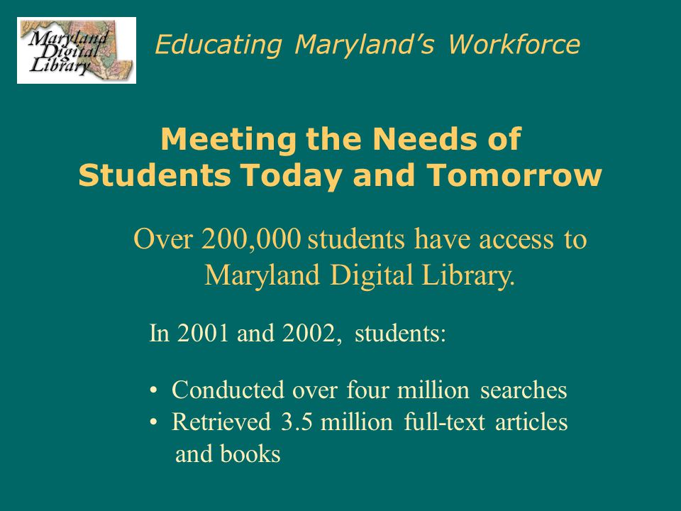 Educating Maryland's Workforce Meeting the Needs of Students Today and Tomorrow In 2001 and 2002, students: Conducted over four million searches Retrieved 3.5 million full-text articles and books Over 200,000 students have access to Maryland Digital Library.