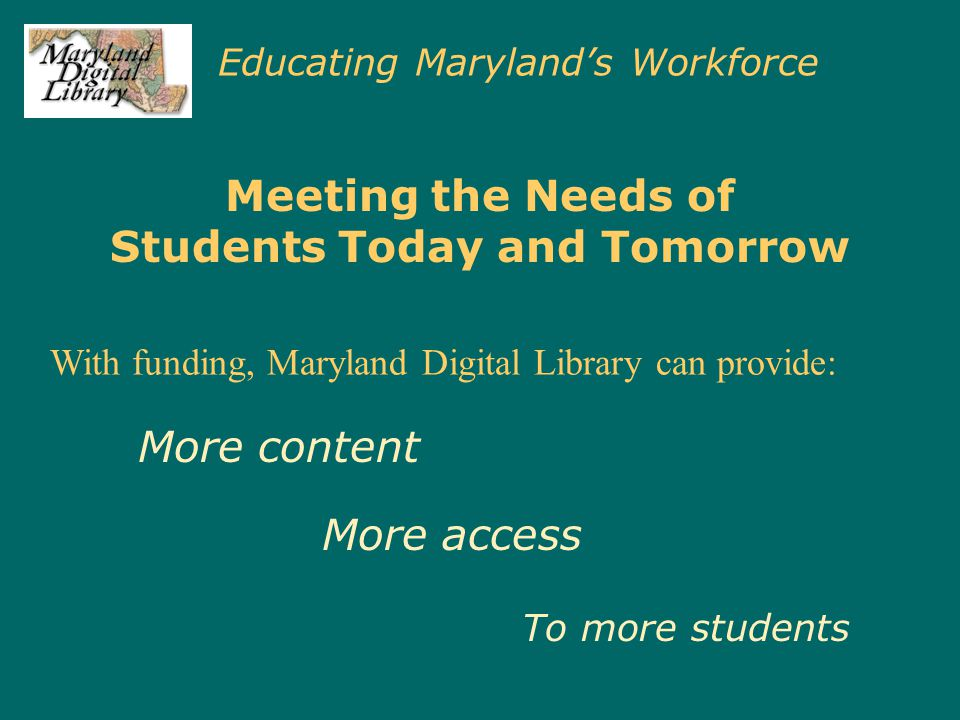 Educating Maryland's Workforce Meeting the Needs of Students Today and Tomorrow With funding, Maryland Digital Library can provide: More content More access To more students