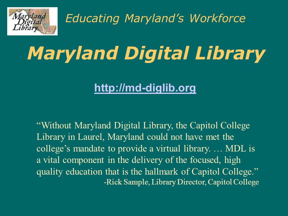 Educating Maryland's Workforce Maryland Digital Library http://md-diglib.org Without Maryland Digital Library, the Capitol College Library in Laurel, Maryland could not have met the college's mandate to provide a virtual library.