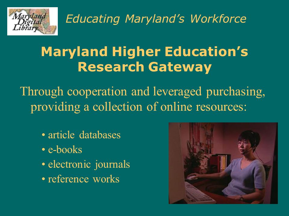 Educating Maryland's Workforce Maryland Higher Education's Research Gateway Through cooperation and leveraged purchasing, providing a collection of on